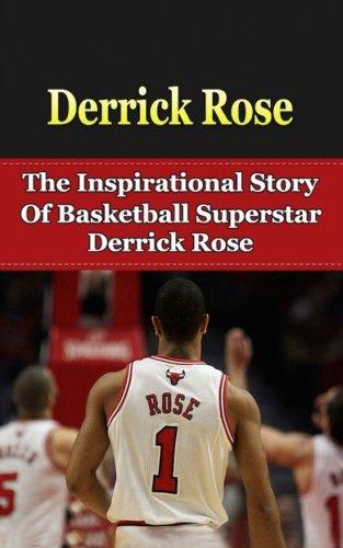 Derrick Rose: The Inspirational Story of Basketball Superstar Derrick Rose (Derrick Rose Unauthorized Biography, Chicago Bulls, Memphis, NBA Books)