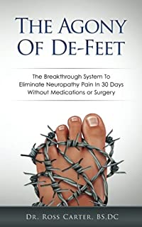The Agony Of De-Feet: The Breakthrough System To Eliminate Neuropathy Pain In 30 Days Without Medications or Surgery