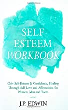 Self Esteem Workbook: Gain Self-Esteem & Confidence, Healing Through Self Love and Affirmations for Women, Men and Teens