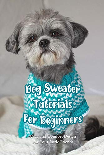 Dog Sweater Tutorials For Beginners: Cozy and Comfort Design For Your Little Friends: Sweater Ideas And Tutorial
