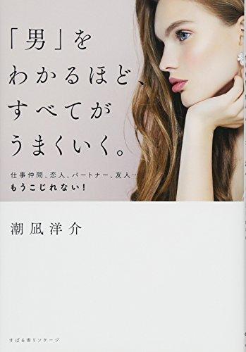 潮凪洋介 「男」をわかるほど、すべてがうまくいく。 仕事仲間、恋人、パートナー、友人…もうこじれない!