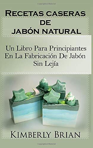 Recetas caseras de jabón natural: un libro para principiantes en la fabricación...