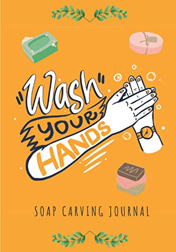 Soap Carving Journal: Wash Your Hands | Keep Track and Reviews About Soaps | Record Name, Packaging, Yield, Design, Shape, Fragrance, Ingredients, ... 100 Detailed Sheets | Practice Workbook Gift