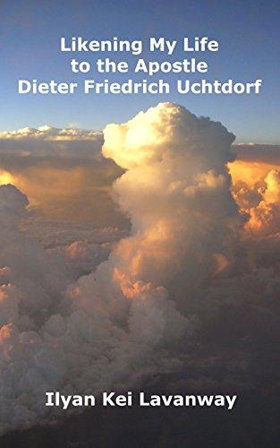 Book: Likening My Life to the Apostle Dieter Friedrich Uchtdorf by Ilyan Kei Lavanway
