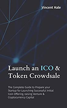 Launch an ICO & Token Crowdsale  The Complete Guide to Prepare your Startup for Launching Successful Initial Coin Offering raising Venture & Cryptocurrency Capital