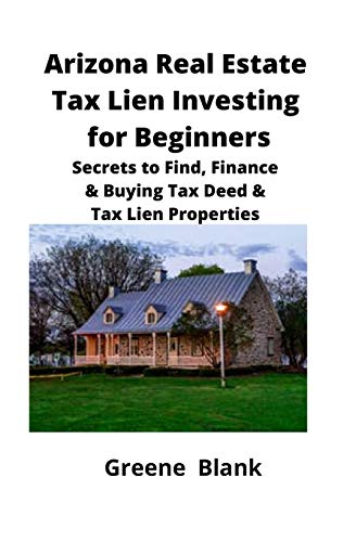 Real Estate Investing Books! - Arizona Real Estate Tax Lien Investing for Beginners: Secrets to Find, Finance & Buying Tax Deed & Tax Lien Properties