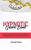 Hypnotic Gastric Band: A New and Easy Way to Burn Fat And Lose Weight Fast Using Powerful Hypnosis Techniques, Positive Affirmation and Guided Meditation to Stop Emotional Eating