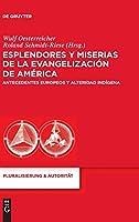 Esplendores y miserias de la evangelizacion de America: Antecedentes europeos y alteridad indigena (Pluralisierung & Autoritat)