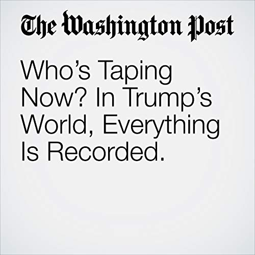 Who's Taping Now? In Trump's World, Everything Is Recorded. audiobook cover art