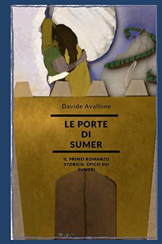 LE PORTE DI SUMER : romanzo epico storico sui Sumeri: basato sulle antiche tavolette della letteratura sumerico-accadica dell'antica Mesopotamia.