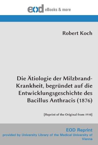 Die Ätiologie der Milzbrand-Krankheit, begründet auf die Entwicklungsgeschichte des Bacillus Anthracis (1876): [Reprint of the Original from 1910]