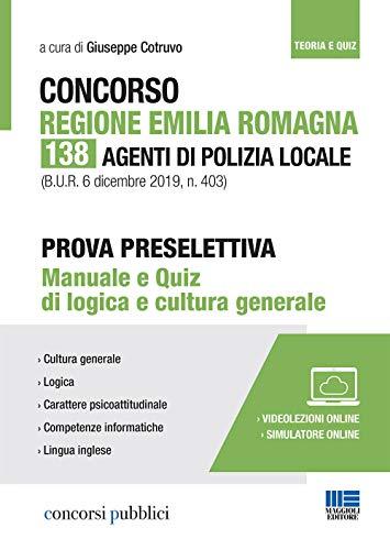 Concorso Regione Emilia Romagna. 138 agenti di polizia locale. Prova preselettiva. Manuale e quiz di logica e cultura generale. Con Contenuto digitale per accesso on line