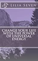 Change Your Life With the Power of Universal Energy (Mind Body and Spirit)