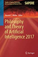 Philosophy and Theory of Artificial Intelligence 2017 (Studies in Applied Philosophy, Epistemology and Rational Ethics, 44)