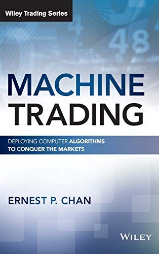 Machine Trading: Deploying Computer Algorithms to Conquer the Markets (Wiley Trading Series)