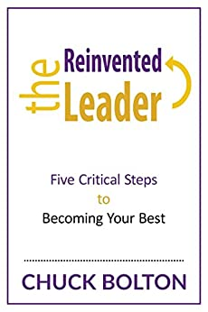 The Reinvented Leader: Five Critical Steps to Becoming Your Best by [Chuck Bolton]
