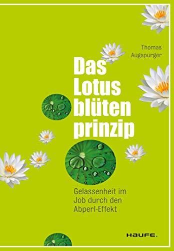 Das Lotusblütenprinzip: Gelassenheit im Job durch den Abperl-Effekt (Haufe Sachbuch Wirtschaft 207)