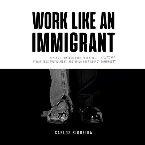 Work Like an Immigrant: 9 Keys to Unlock Your Potential, Attain True Fulfillment, and Build Your Legacy Today audiobook cover art