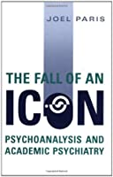 The Fall of An Icon: Psychoanalysis and Academic Psychiatry by Joel Paris(2005-02-12)