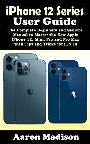 iPhone 12 Series User Guide: The Complete Beginners and Seniors Manual to Master the New Apple iPhone 12, Mini, Pro and Pro Max with Tips and Tricks for iOS 14 (English Edition)