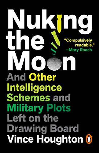 Nuking the Moon: And Other Intelligence Schemes and Military Plots Left on the Drawing Board by [Vince Houghton]