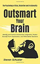 Outsmart Your Brain: Identify and Control Unconscious Judgments, Protect Yourself From Exploitation, and Make Better Decisions - The Psychology of Bias, Distortion and Irrationality
