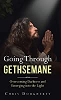 Going Through Gethsemane: Overcoming Darkness and Emerging into the Light