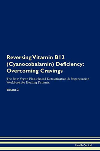 Reversing Vitamin B12 (Cyanocobalamin) Deficiency: Overcoming Cravings The Raw Vegan Plant-Based Detoxification & Regeneration Workbook for Healing Patients. Volume 3
