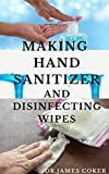 MAKING HAND SANITIZER AND DISINFECTING WIPES ALL BY YOURSELF: Easy DIY Guide To Make Sanitizers, Disinfectant Spray, Wipes and Liquid Soap (English Edition)
