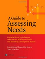 A Guide to Assessing Needs: Essential Tools for Collecting Information, Making Decisions, and Achieving Development Results (World Bank Training)