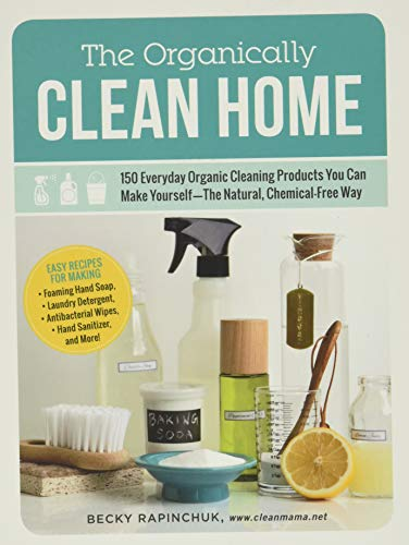 Compare Textbook Prices for The Organically Clean Home: 150 Everyday Organic Cleaning Products You Can Make Yourself--The Natural, Chemical-Free Way Illustrated Edition ISBN 0045079572515 by Rapinchuk, Becky
