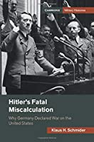 Hitler's Fatal Miscalculation: Why Germany Declared War on the United States (Cambridge Military Histories)