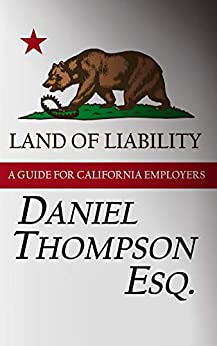 Land of Liability: A Guide for California Employers by [Daniel Thompson]