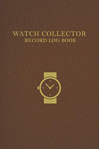 Watch Collector Record Log Book: Room to log 100 Watches | Vintage and Luxury wrist watch collection journal logbook for time collecting | Record, ... .... and repairers | Professional soft cover