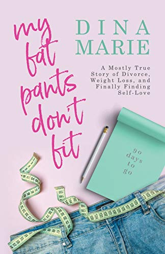 My Fat Pants Don't Fit: A Mostly True Story of Divorce, Weight Loss, and Finally Finding Self-Love