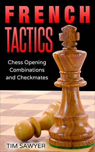 French Tactics: Chess Opening Combinations and Checkmates (Sawyer Chess Tactics Book 4)