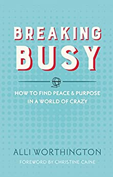 Breaking Busy: How to Find Peace and Purpose in a World of Crazy by [Alli Worthington, Christine Caine]