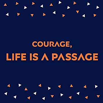 Courage, life is a passage