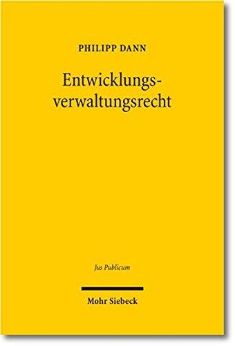 Entwicklungsverwaltungsrecht: Theorie und Dogmatik des Rechts der Entwicklungszusammenarbeit, untersucht am Beispiel der Weltbank, der EU und der Bundesrepublik Deutschland (Jus Publicum, Band 212)