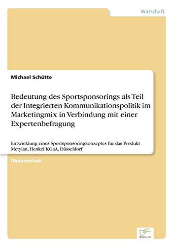 Bedeutung des Sportsponsorings als Teil der Integrierten Kommunikationspolitik im Marketingmix in Verbindung mit einer Expertenbefragung: Entwicklung ... das Produkt Metylan, Henkel KGaA, Düsseldorf