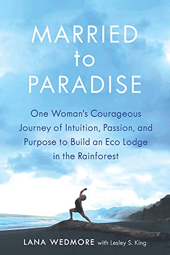 Married to Paradise: One Woman's Courageous Journey of Intuition, Passion, and Purpose to Build an Eco Lodge in the Rainforest