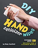 DIY Hand Sanitizer Wipes: Sanitizing Wipes: 50 Recipes for a Cleaner World