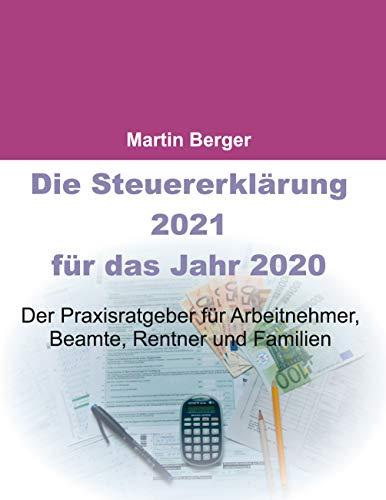 Die Steuererklärung 2021 für das Jahr 2020: Der Praxisratgeber für Arbeitnehmer, Beamte, Rentner und Familien