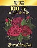 100 花 大人の塗り絵 Flowers Coloring: 花の塗り絵 | 抗ストレス 塗り絵 大人 ストレス解消とリラクゼーションのための ぬりえほん 花 大人のリラクゼーションの塗り絵100インスピレーションあふれる花柄大人のリラクゼーションのための美しい花の塗り絵のみ