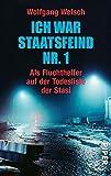 Ich war Staatsfeind Nr. 1: Der Stich des Skorpion / Als Fluchthelfer auf der Todesliste der Stasi - Wolfgang Welsch