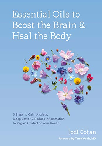Essential Oils to Boost the Brain and Heal the Body: 5 Steps to Calm Anxiety, Sleep Better, and Reduce Inflammation to Regain Control of Your Health