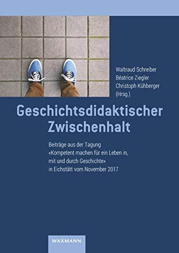 Geschichtsdidaktischer Zwischenhalt: Beiträge aus der Tagung \'Kompetent machen für ein Leben in, mit und durch Geschichte\' in Eichstätt vom November 2017