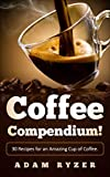 Coffee Compendium! 30 Recipes for an Amazing Cup of Coffee. (Coffee recipes for beginners, coffee roasting, barista, coffee bean)