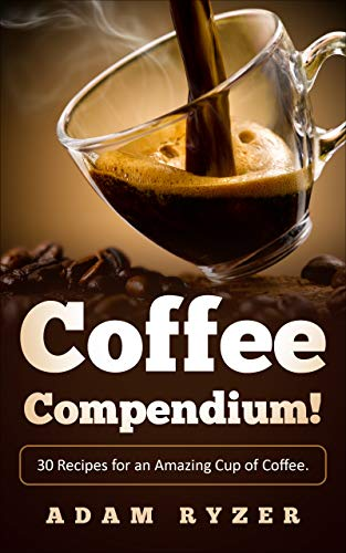 Coffee Compendium! 30 Recipes for an Amazing Cup of Coffee. (Coffee recipes for beginners, coffee roasting, barista, coffee bean) (English Edition)