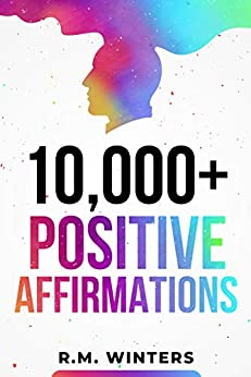 10,000+ Positive Affirmations: Affirmations for Health, Success, Wealth, Love, Happiness, Fitness, Weight Loss, Self Esteem, Confidence, Sleep, Healing, Abundance, Motivational Quotes, and Much More! by [R.M.  Winters]